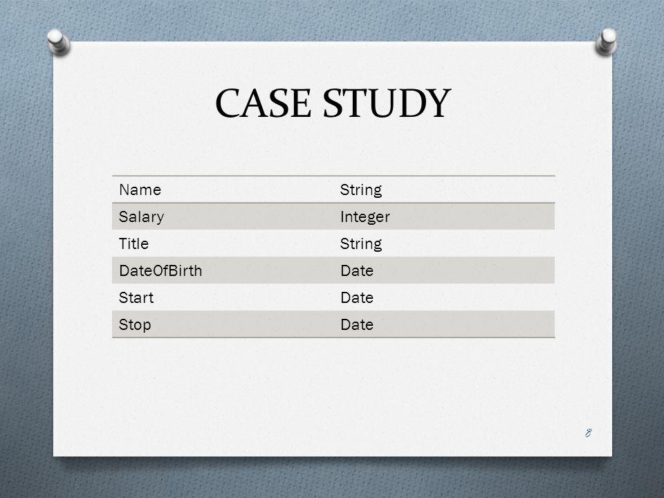 CASE STUDY NameString SalaryInteger TitleString DateOfBirthDate StartDate StopDate 8