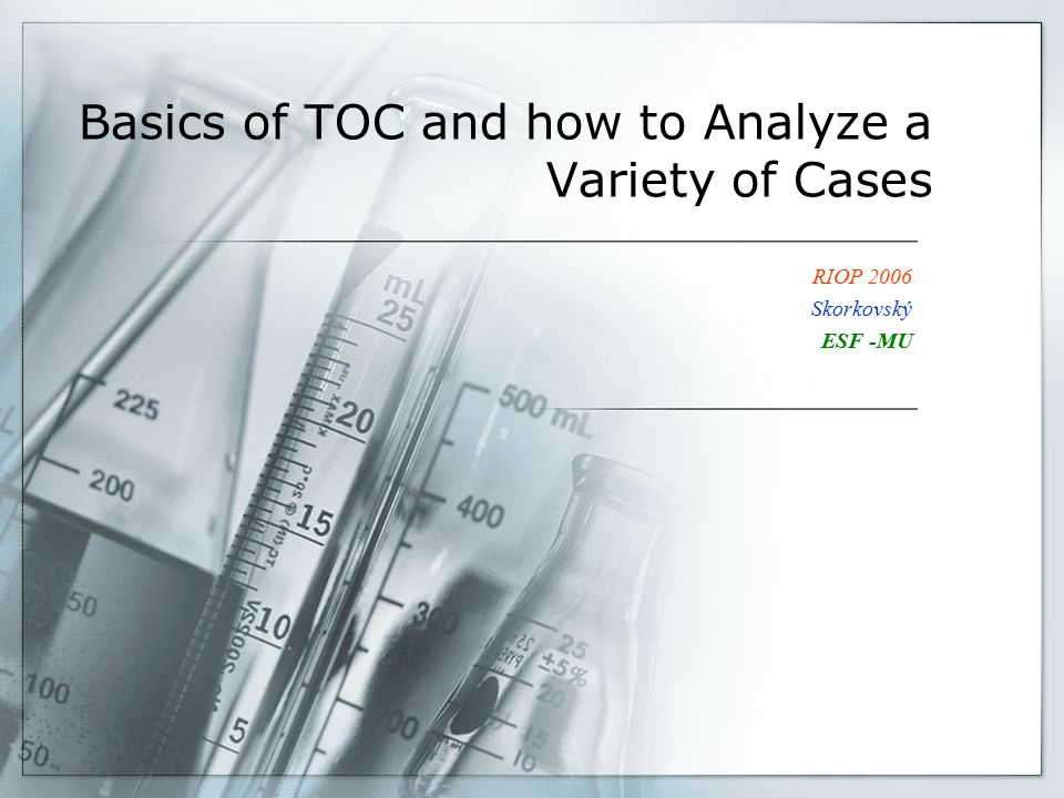 Basics of TOC and how to Analyze a Variety of Cases RIOP 2006 Skorkovský ESF -MU