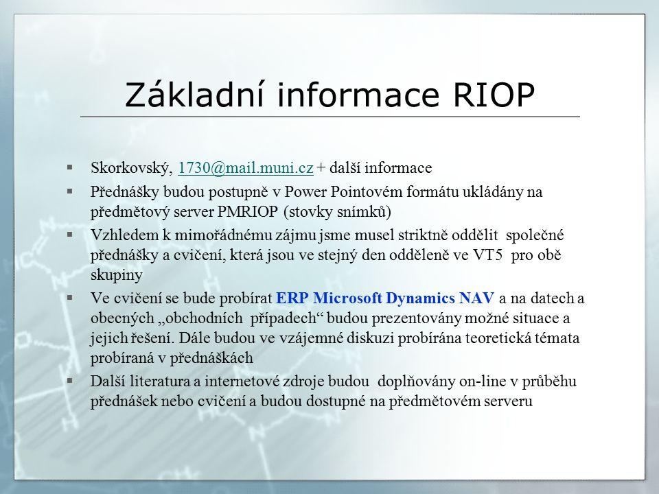 """Základní informace RIOP  Skorkovský, 1730@mail.muni.cz + další informace1730@mail.muni.cz  Přednášky budou postupně v Power Pointovém formátu ukládány na předmětový server PMRIOP (stovky snímků)  Vzhledem k mimořádnému zájmu jsme musel striktně oddělit společné přednášky a cvičení, která jsou ve stejný den odděleně ve VT5 pro obě skupiny  Ve cvičení se bude probírat ERP Microsoft Dynamics NAV a na datech a obecných """"obchodních případech budou prezentovány možné situace a jejich řešení."""