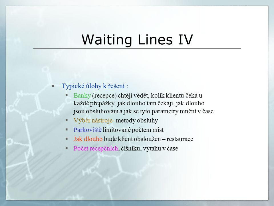 Waiting Lines IV  Typické úlohy k řešení :  Banky (recepce) chtějí vědět, kolik klientů čeká u každé přepážky, jak dlouho tam čekají, jak dlouho jsou obsluhováni a jak se tyto parametry mnění v čase  Výběr nástroje- metody obsluhy  Parkoviště limitované počtem míst  Jak dlouho bude klient obsloužen – restaurace  Počet recepčních, číšníků, výtahů v čase