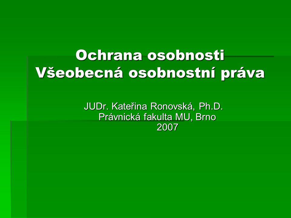 Ochrana osobnosti Všeobecná osobnostní práva JUDr. Kateřina Ronovská, Ph.D. Právnická fakulta MU, Brno 2007