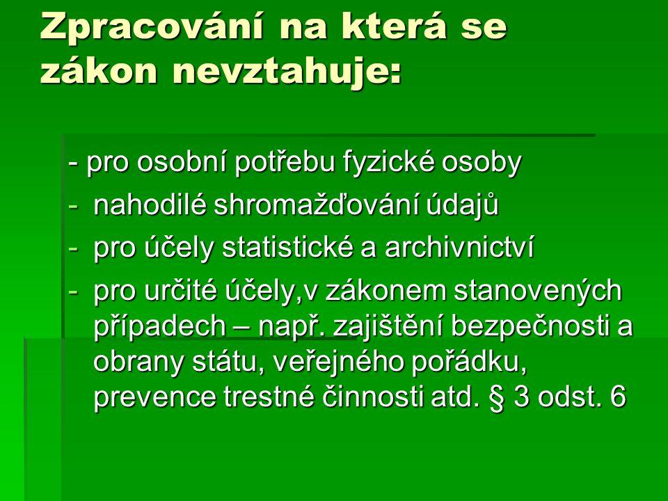 Zpracování na která se zákon nevztahuje: - pro osobní potřebu fyzické osoby -nahodilé shromažďování údajů -pro účely statistické a archivnictví -pro u