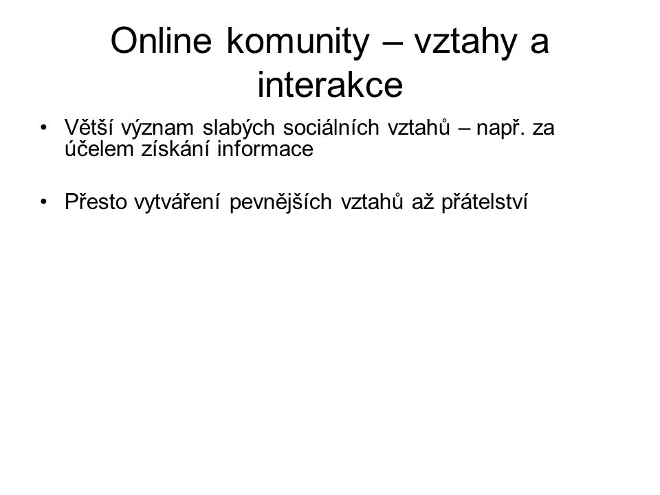 Online komunity – vztahy a interakce Větší význam slabých sociálních vztahů – např. za účelem získání informace Přesto vytváření pevnějších vztahů až