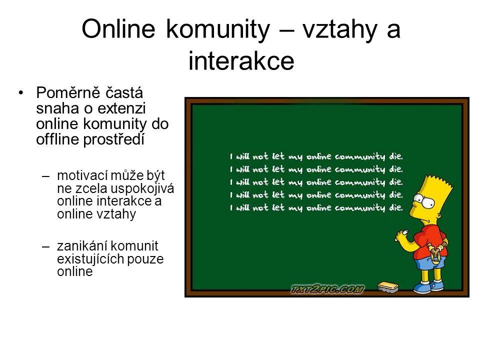 Online komunity – vztahy a interakce Poměrně častá snaha o extenzi online komunity do offline prostředí –motivací může být ne zcela uspokojivá online interakce a online vztahy –zanikání komunit existujících pouze online