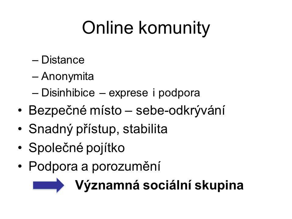 Online komunity –Distance –Anonymita –Disinhibice – exprese i podpora Bezpečné místo – sebe-odkrývání Snadný přístup, stabilita Společné pojítko Podpora a porozumění Významná sociální skupina