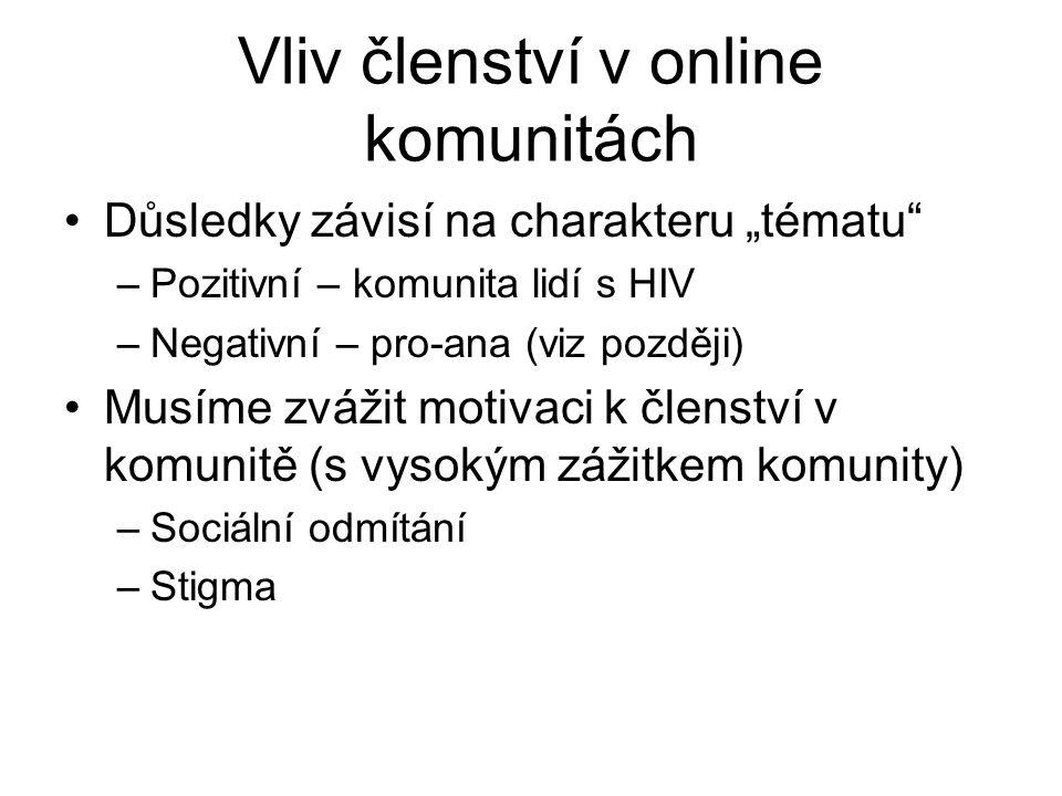 """Vliv členství v online komunitách Důsledky závisí na charakteru """"tématu –Pozitivní – komunita lidí s HIV –Negativní – pro-ana (viz později) Musíme zvážit motivaci k členství v komunitě (s vysokým zážitkem komunity) –Sociální odmítání –Stigma"""