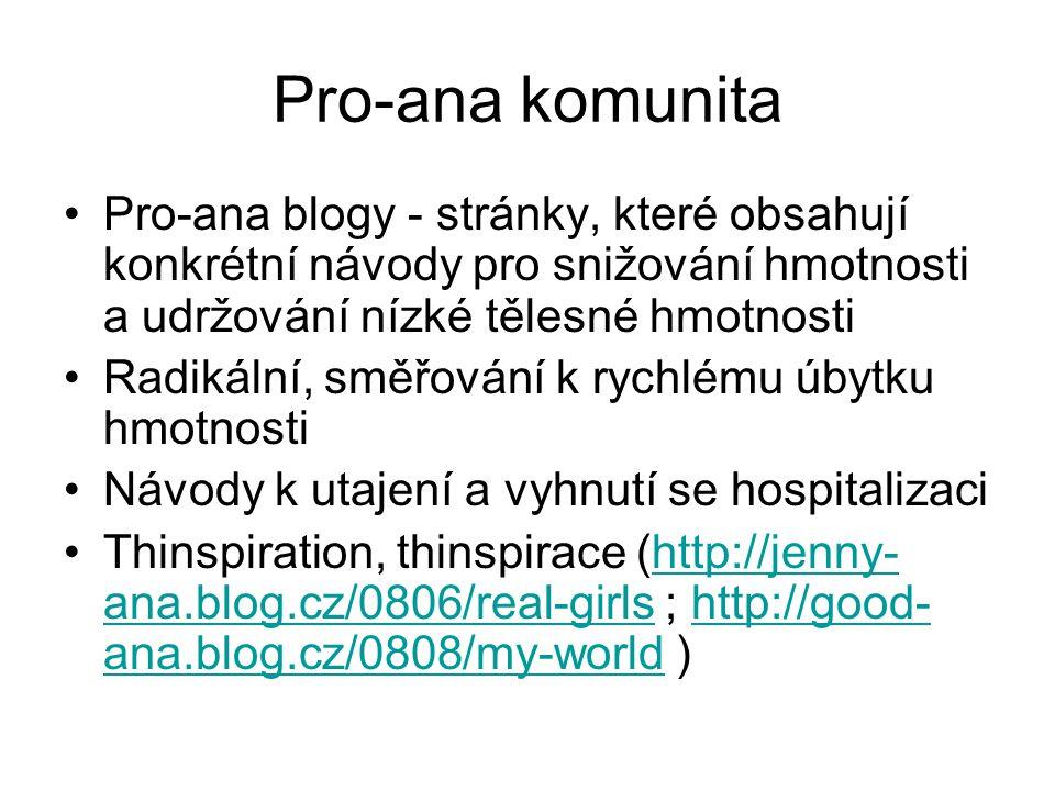 Pro-ana komunita Pro-ana blogy - stránky, které obsahují konkrétní návody pro snižování hmotnosti a udržování nízké tělesné hmotnosti Radikální, směřování k rychlému úbytku hmotnosti Návody k utajení a vyhnutí se hospitalizaci Thinspiration, thinspirace (http://jenny- ana.blog.cz/0806/real-girls ; http://good- ana.blog.cz/0808/my-world )http://jenny- ana.blog.cz/0806/real-girlshttp://good- ana.blog.cz/0808/my-world