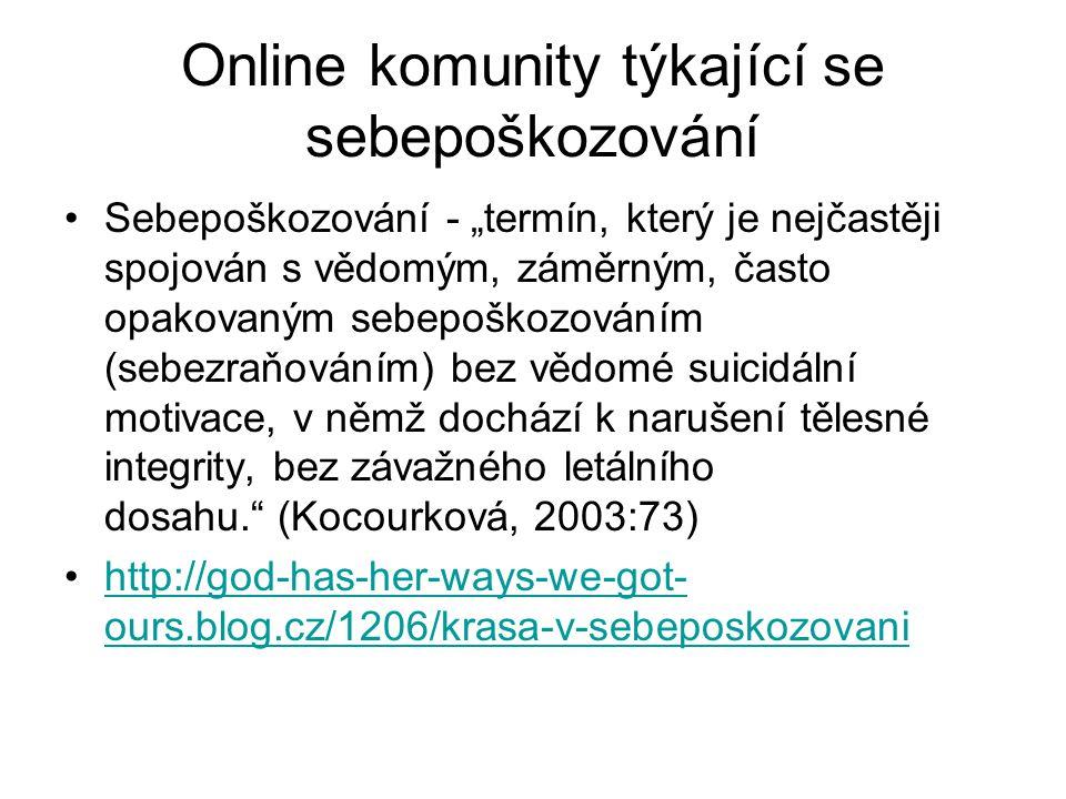 """Online komunity týkající se sebepoškozování Sebepoškozování - """"termín, který je nejčastěji spojován s vědomým, záměrným, často opakovaným sebepoškozováním (sebezraňováním) bez vědomé suicidální motivace, v němž dochází k narušení tělesné integrity, bez závažného letálního dosahu. (Kocourková, 2003:73) http://god-has-her-ways-we-got- ours.blog.cz/1206/krasa-v-sebeposkozovanihttp://god-has-her-ways-we-got- ours.blog.cz/1206/krasa-v-sebeposkozovani"""