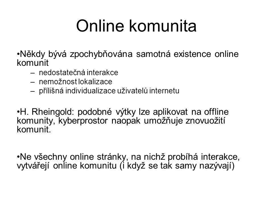 Online komunita Někdy bývá zpochybňována samotná existence online komunit –nedostatečná interakce –nemožnost lokalizace –přílišná individualizace uživatelů internetu H.