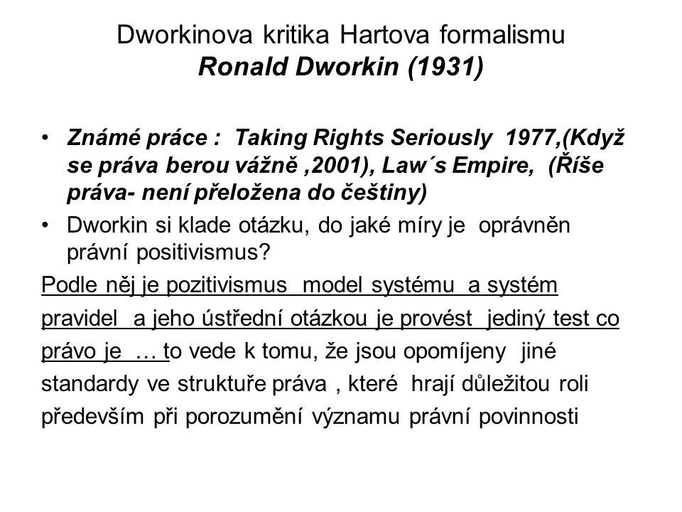 Dworkinova kritika Hartova formalismu Ronald Dworkin (1931) Známé práce : Taking Rights Seriously 1977,(Když se práva berou vážně,2001), Law´s Empire,