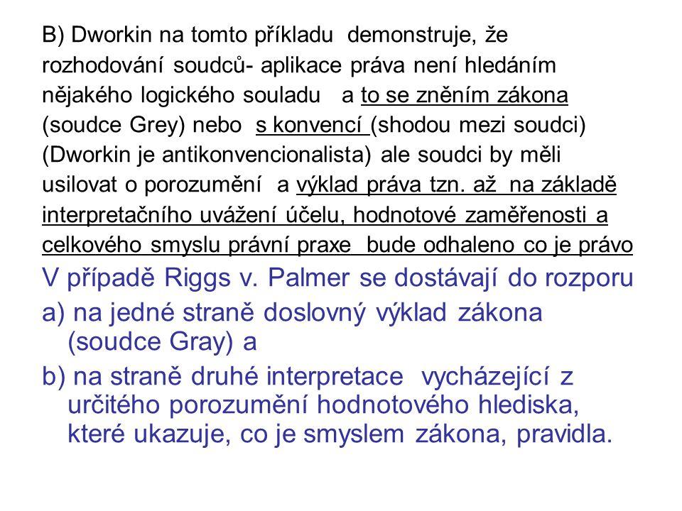 B) Dworkin na tomto příkladu demonstruje, že rozhodování soudců- aplikace práva není hledáním nějakého logického souladu a to se zněním zákona (soudce