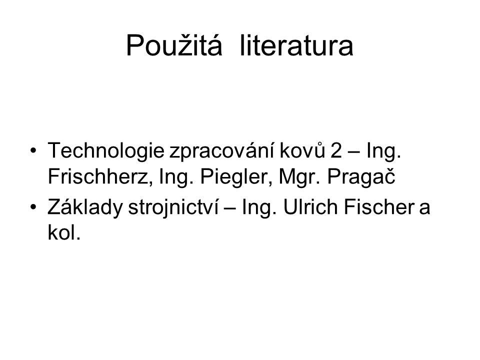 Použitá literatura Technologie zpracování kovů 2 – Ing. Frischherz, Ing. Piegler, Mgr. Pragač Základy strojnictví – Ing. Ulrich Fischer a kol.