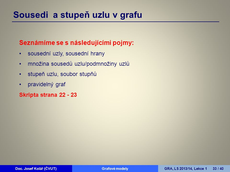 Doc. Josef Kolář (ČVUT)Grafové modelyGRA, LS 2013/14, Lekce 1 33 / 40 Sousedi a stupeň uzlu v grafu Seznámíme se s následujícími pojmy: sousední uzly,