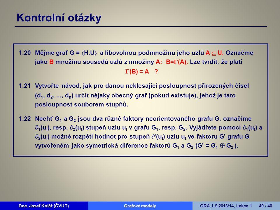 Doc. Josef Kolář (ČVUT)Grafové modelyGRA, LS 2013/14, Lekce 1 40 / 40 Kontrolní otázky 1.20Mějme graf G =  H,U  a libovolnou podmnožinu jeho uzlů A