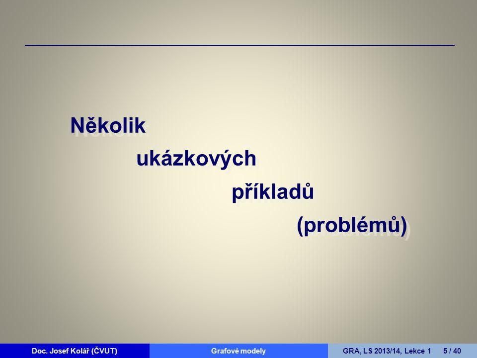Doc. Josef Kolář (ČVUT)Grafové modelyGRA, LS 2013/14, Lekce 1 5 / 40 Několik ukázkových příkladů (problémů)