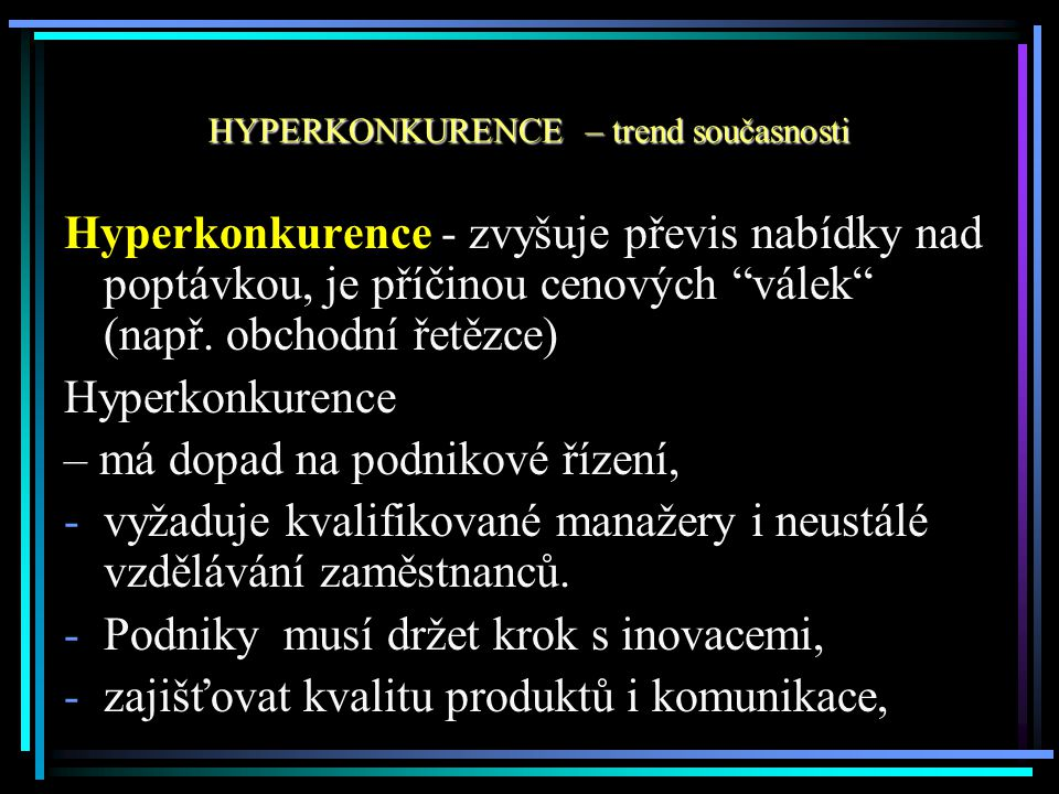 """Hyperkonkurence - zvyšuje převis nabídky nad poptávkou, je příčinou cenových """"válek"""" (např. obchodní řetězce) Hyperkonkurence – má dopad na podnikové"""