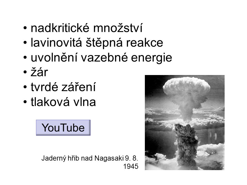 nadkritické množství lavinovitá štěpná reakce uvolnění vazebné energie žár tvrdé záření tlaková vlna Jaderný hřib nad Nagasaki 9. 8. 1945 YouTube