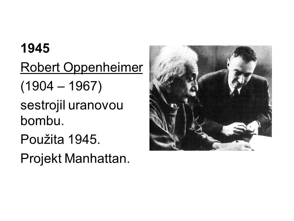 1945 Robert Oppenheimer (1904 – 1967) sestrojil uranovou bombu. Použita 1945. Projekt Manhattan.