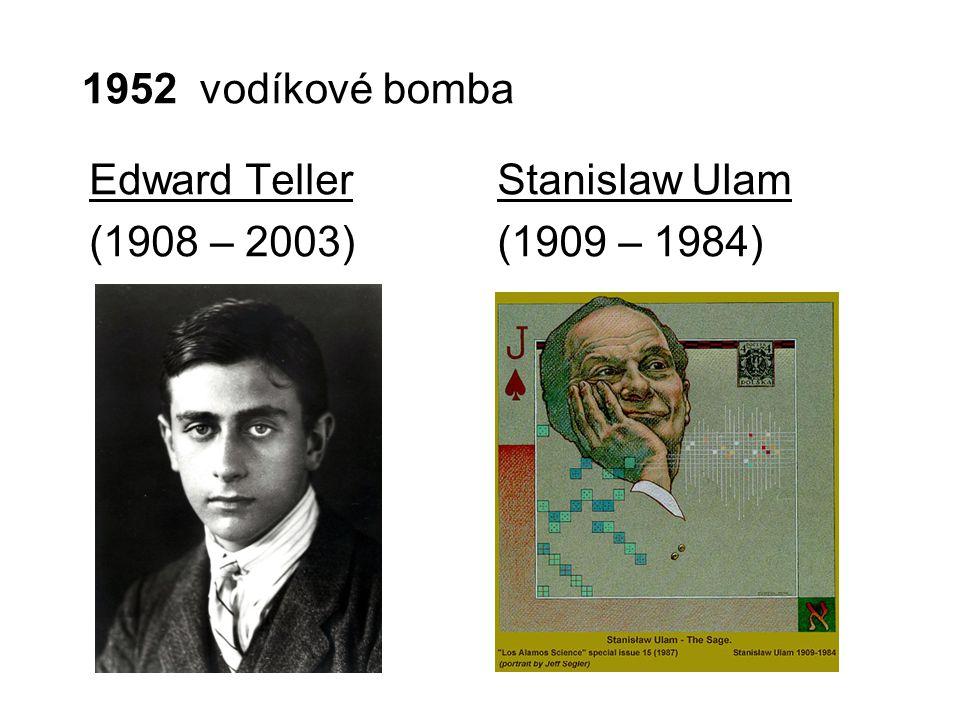 1952 vodíkové bomba Edward Teller (1908 – 2003) Stanislaw Ulam (1909 – 1984)