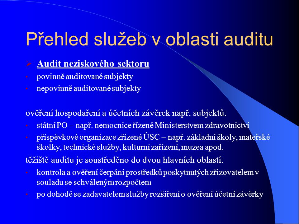 Přehled služeb v oblasti auditu  Audit projektů, grantů a dotací audit projektů spolufinancovaných z prostředků fondů Evropské unie audit dotací ze státního rozpočtu, audit ostatních dotovaných projektů  Ostatní audity – prověrky pro zvláštní účely stanovené obchodním zákoníkem (zpráva o vztazích mezi propojenými osobami, přeměny - fúze, rozdělení apod.) dle specifikací klienta