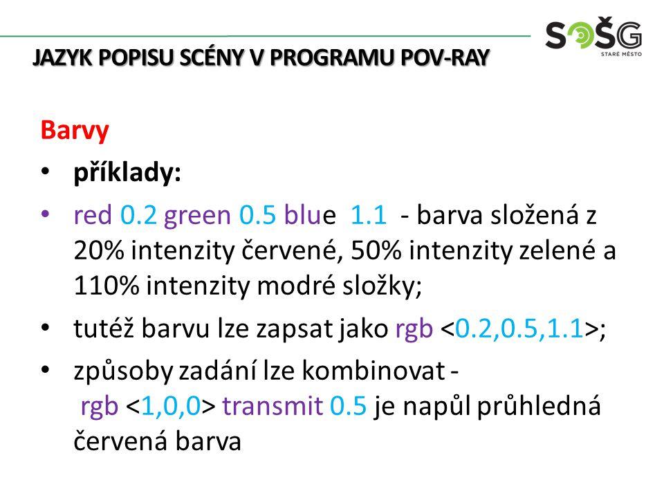 JAZYK POPISU SCÉNY V PROGRAMU POV-RAY Barvy příklady: red 0.2 green 0.5 blue 1.1 - barva složená z 20% intenzity červené, 50% intenzity zelené a 110% intenzity modré složky; tutéž barvu lze zapsat jako rgb ; způsoby zadání lze kombinovat - rgb transmit 0.5 je napůl průhledná červená barva
