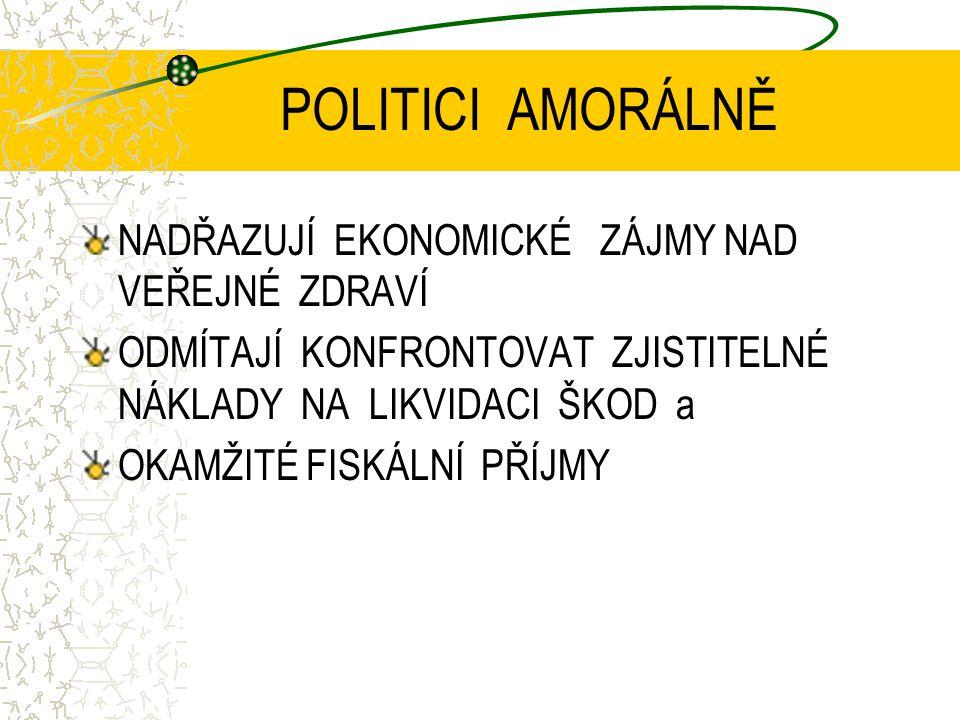 POLITICI AMORÁLNĚ NADŘAZUJÍ EKONOMICKÉ ZÁJMY NAD VEŘEJNÉ ZDRAVÍ ODMÍTAJÍ KONFRONTOVAT ZJISTITELNÉ NÁKLADY NA LIKVIDACI ŠKOD a OKAMŽITÉ FISKÁLNÍ PŘÍJMY