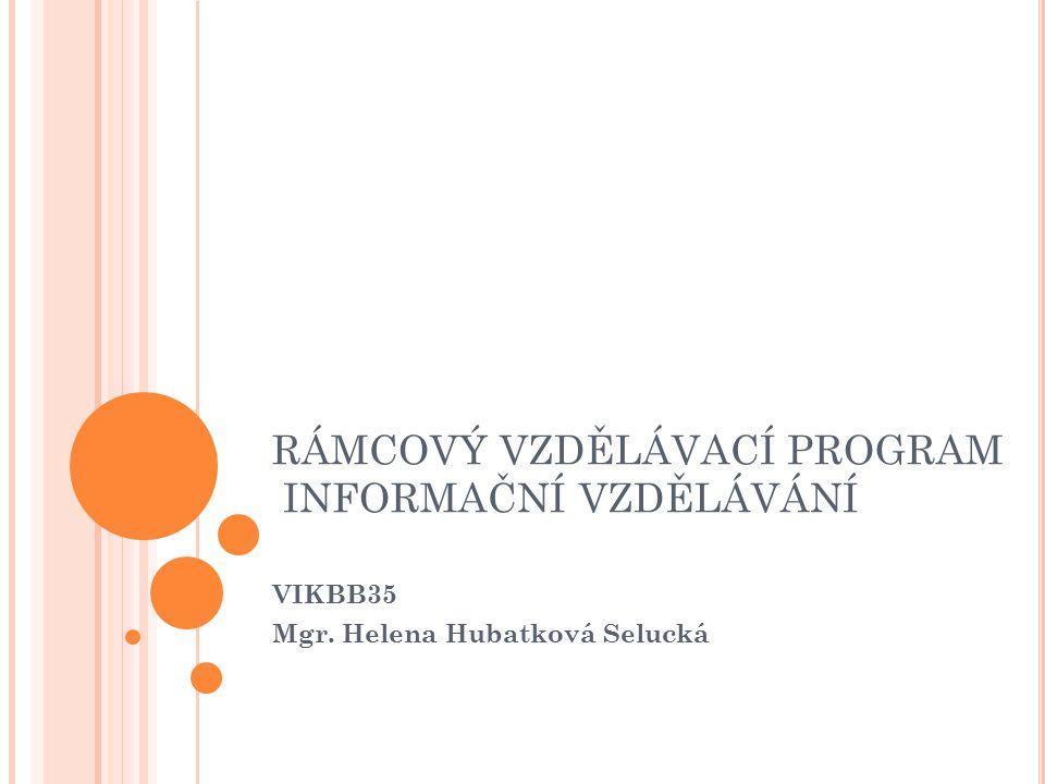 RÁMCOVÝ VZDĚLÁVACÍ PROGRAM INFORMAČNÍ VZDĚLÁVÁNÍ VIKBB35 Mgr. Helena Hubatková Selucká