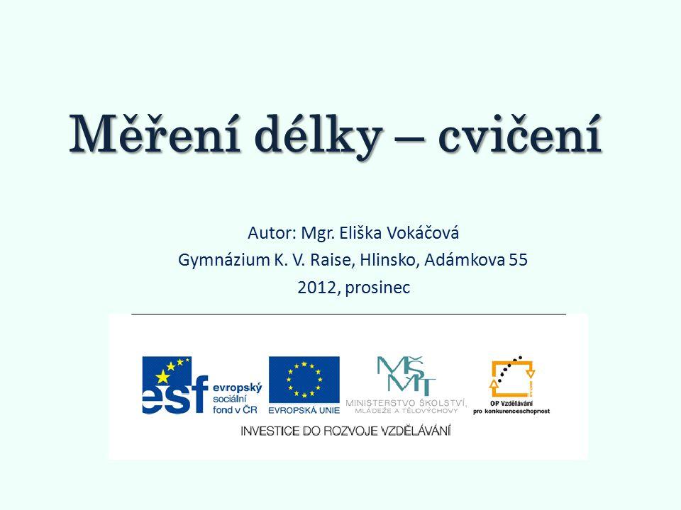 Měření délky – cvičení Autor: Mgr. Eliška Vokáčová Gymnázium K. V. Raise, Hlinsko, Adámkova 55 2012, prosinec