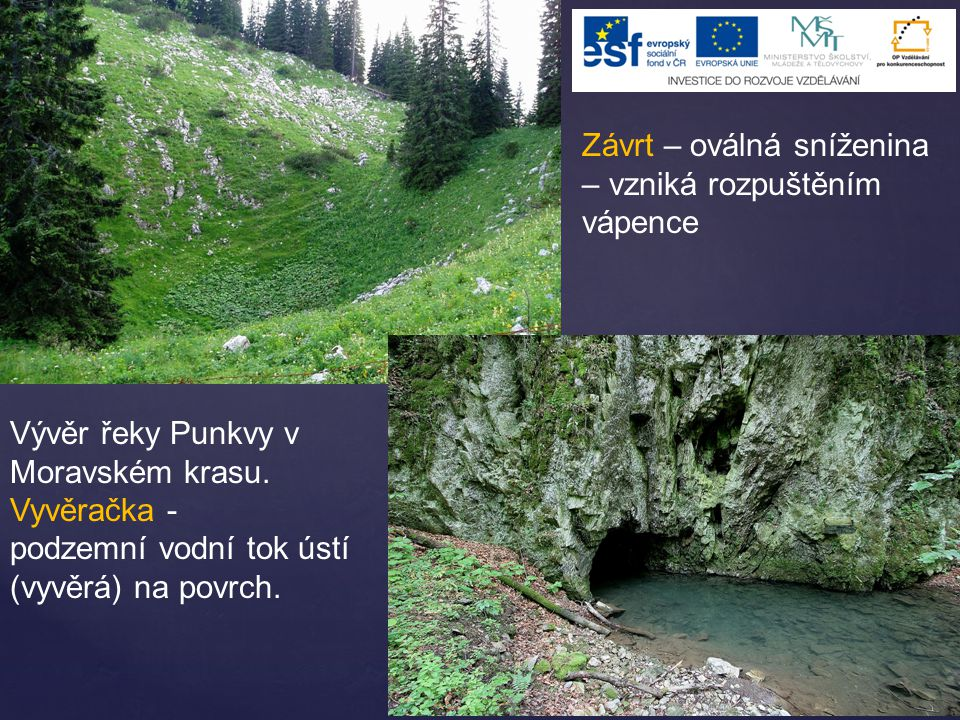 Závrt – oválná sníženina – vzniká rozpuštěním vápence Vývěr řeky Punkvy v Moravském krasu. Vyvěračka - podzemní vodní tok ústí (vyvěrá) na povrch.
