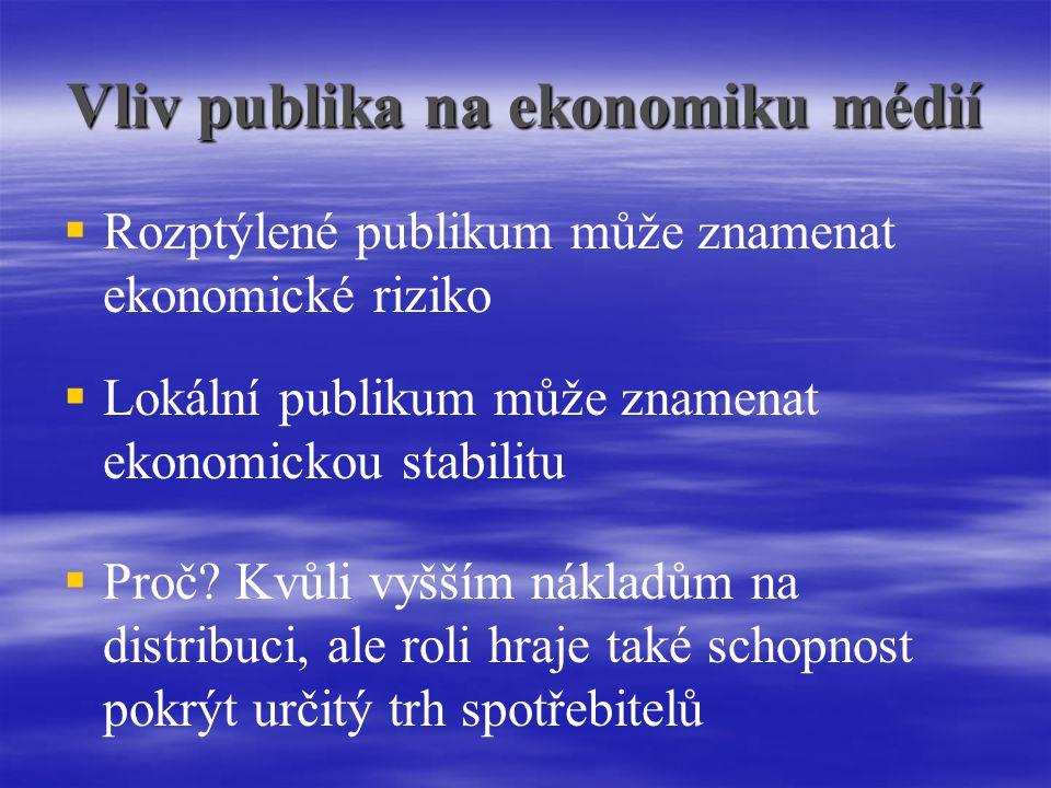 Vliv publika na ekonomiku médií   Rozptýlené publikum může znamenat ekonomické riziko  Lokální publikum může znamenat ekonomickou stabilitu  Proč.