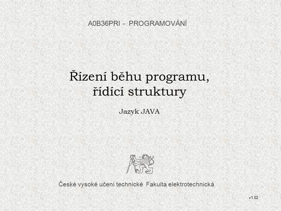 České vysoké učení technické Fakulta elektrotechnická Řízení běhu programu, řídící struktury Jazyk JAVA A0B36PRI - PROGRAMOVÁN Í v1.02