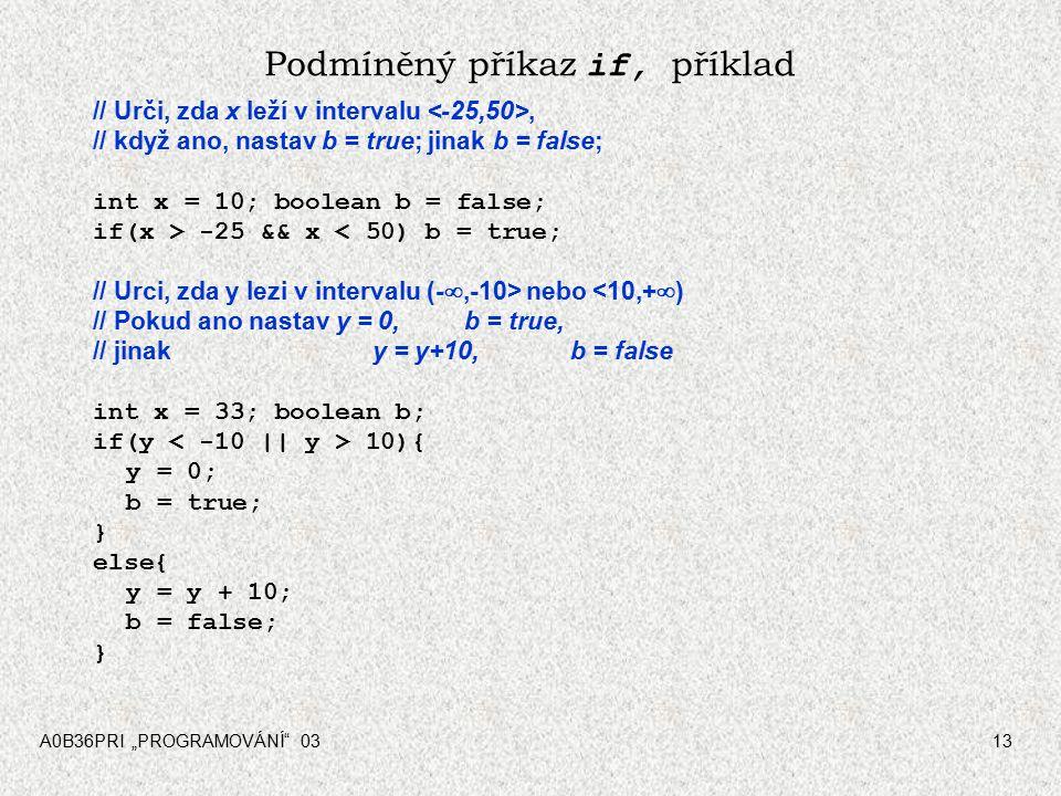 """A0B36PRI """"PROGRAMOVÁNÍ 0313 Podmíněný příkaz if, příklad // Urči, zda x leží v intervalu, // když ano, nastav b = true; jinak b = false; int x = 10; boolean b = false; if(x > -25 && x < 50) b = true; // Urci, zda y lezi v intervalu (- ,-10> nebo <10,+  ) // Pokud ano nastav y = 0,b = true, // jinak y = y+10,b = false int x = 33; boolean b; if(y 10){ y = 0; b = true; } else{ y = y + 10; b = false; }"""