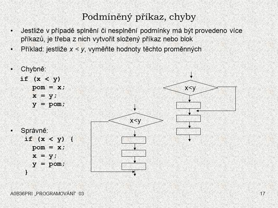 """A0B36PRI """"PROGRAMOVÁNÍ 0317 Podmíněný příkaz, chyby Jestliže v případě splnění či nesplnění podmínky má být provedeno více příkazů, je třeba z nich vytvořit složený příkaz nebo blok Příklad: jestliže x < y, vyměňte hodnoty těchto proměnných Chybně: if (x < y) pom = x; x = y; y = pom; Správně: if (x < y) { pom = x; x = y; y = pom; } x<y"""