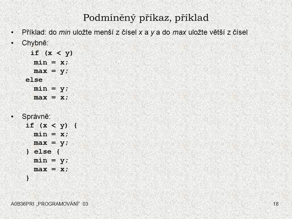 """A0B36PRI """"PROGRAMOVÁNÍ 0318 Podmíněný příkaz, příklad Příklad: do min uložte menší z čísel x a y a do max uložte větší z čísel Chybně: if (x < y) min = x; max = y; else min = y; max = x; Správně: if (x < y) { min = x; max = y; } else { min = y; max = x; }"""