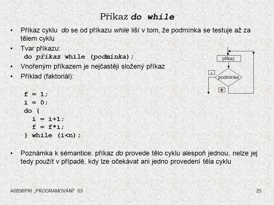 """A0B36PRI """"PROGRAMOVÁNÍ 0325 Příkaz do while Příkaz cyklu do se od příkazu while liší v tom, že podmínka se testuje až za tělem cyklu Tvar příkazu: do příkaz while (podmínka); Vnořeným příkazem je nejčastěji složený příkaz Příklad (faktoriál): f = 1; i = 0; do { i = i+1; f = f*i; } while (i<n); Poznámka k sémantice: příkaz do provede tělo cyklu alespoň jednou, nelze jej tedy použít v případě, kdy lze očekávat ani jedno provedení těla cyklu podmínka příkaz - +"""