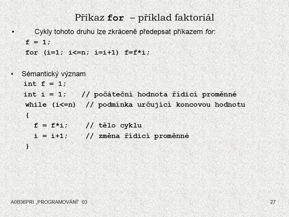 """A0B36PRI """"PROGRAMOVÁNÍ 0327 Příkaz for – příklad faktoriál Cykly tohoto druhu lze zkráceně předepsat příkazem for: f = 1; for (i=1; i<=n; i=i+1) f=f*i; Sémantický význam int f = 1; int i = 1; // počáteční hodnota řídicí proměnné while (i<=n) // podmínka určující koncovou hodnotu { f = f*i; // tělo cyklu i = i+1; // změna řídicí proměnné }"""