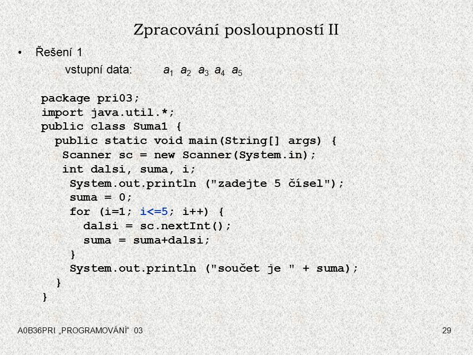 """A0B36PRI """"PROGRAMOVÁNÍ 0329 Zpracování posloupností II Řešení 1 vstupní data: a 1 a 2 a 3 a 4 a 5 package pri03; import java.util.*; public class Suma1 { public static void main(String[] args) { Scanner sc = new Scanner(System.in); int dalsi, suma, i; System.out.println ( zadejte 5 čísel ); suma = 0; for (i=1; i<=5; i++) { dalsi = sc.nextInt(); suma = suma+dalsi; } System.out.println ( součet je + suma); }"""