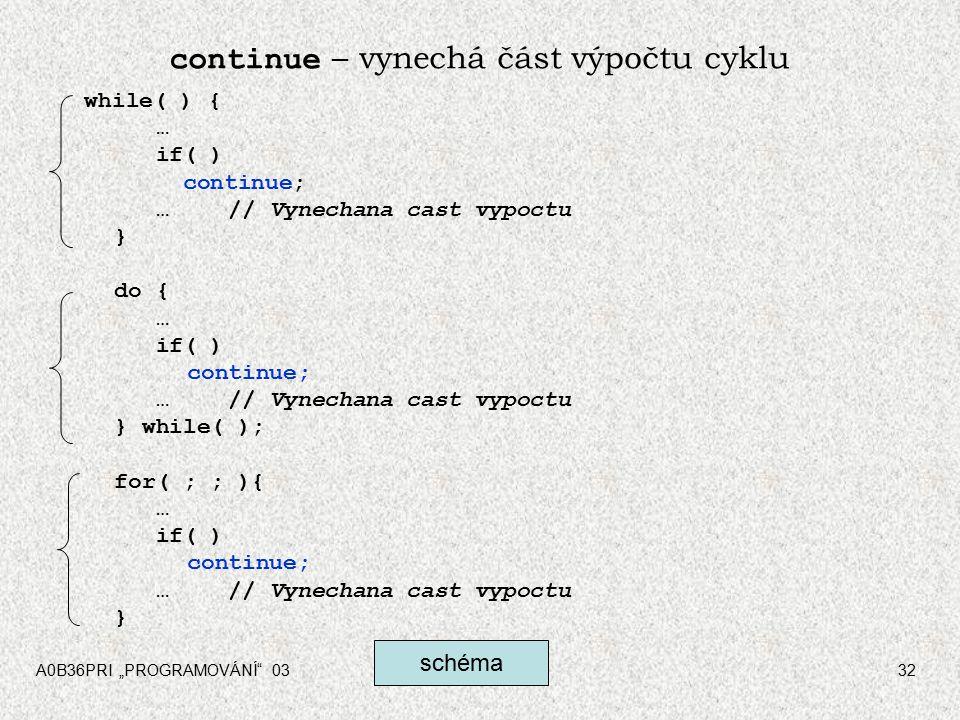 """A0B36PRI """"PROGRAMOVÁNÍ 0332 continue – vynechá část výpočtu cyklu while( ) { … if( ) continue; …// Vynechana cast vypoctu } do { … if( ) continue; …// Vynechana cast vypoctu } while( ); for( ; ; ){ … if( ) continue; …// Vynechana cast vypoctu } schéma"""