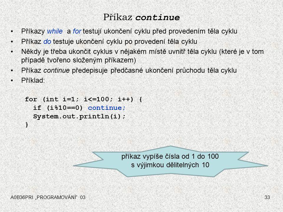 """A0B36PRI """"PROGRAMOVÁNÍ 0333 Příkaz continue Příkazy while a for testují ukončení cyklu před provedením těla cyklu Příkaz do testuje ukončení cyklu po provedení těla cyklu Někdy je třeba ukončit cyklus v nějakém místě uvnitř těla cyklu (které je v tom případě tvořeno složeným příkazem) Příkaz continue předepisuje předčasné ukončení průchodu těla cyklu Příklad: for (int i=1; i<=100; i++) { if (i%10==0) continue; System.out.println(i); } příkaz vypíše čísla od 1 do 100 s výjimkou dělitelných 10"""