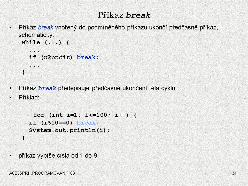 """A0B36PRI """"PROGRAMOVÁNÍ 0334 Příkaz break Příkaz break vnořený do podmíněného příkazu ukončí předčasně příkaz, schematicky: while (...) {..."""