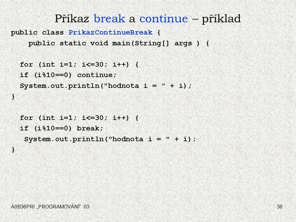 """A0B36PRI """"PROGRAMOVÁNÍ 0336 Příkaz break a continue – příklad public class PrikazContinueBreak { public static void main(String[] args ) { for (int i=1; i<=30; i++) { if (i%10==0) continue; System.out.println( hodnota i = + i); } for (int i=1; i<=30; i++) { if (i%10==0) break; System.out.println( hodnota i = + i); }"""