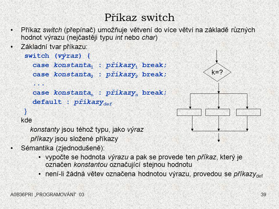 """A0B36PRI """"PROGRAMOVÁNÍ 0339 Příkaz switch Příkaz switch (přepínač) umožňuje větvení do více větví na základě různých hodnot výrazu (nejčastěji typu int nebo char) Základní tvar příkazu: switch (výraz) { case konstanta 1 : příkazy 1 break; case konstanta 2 : příkazy 2 break;..."""