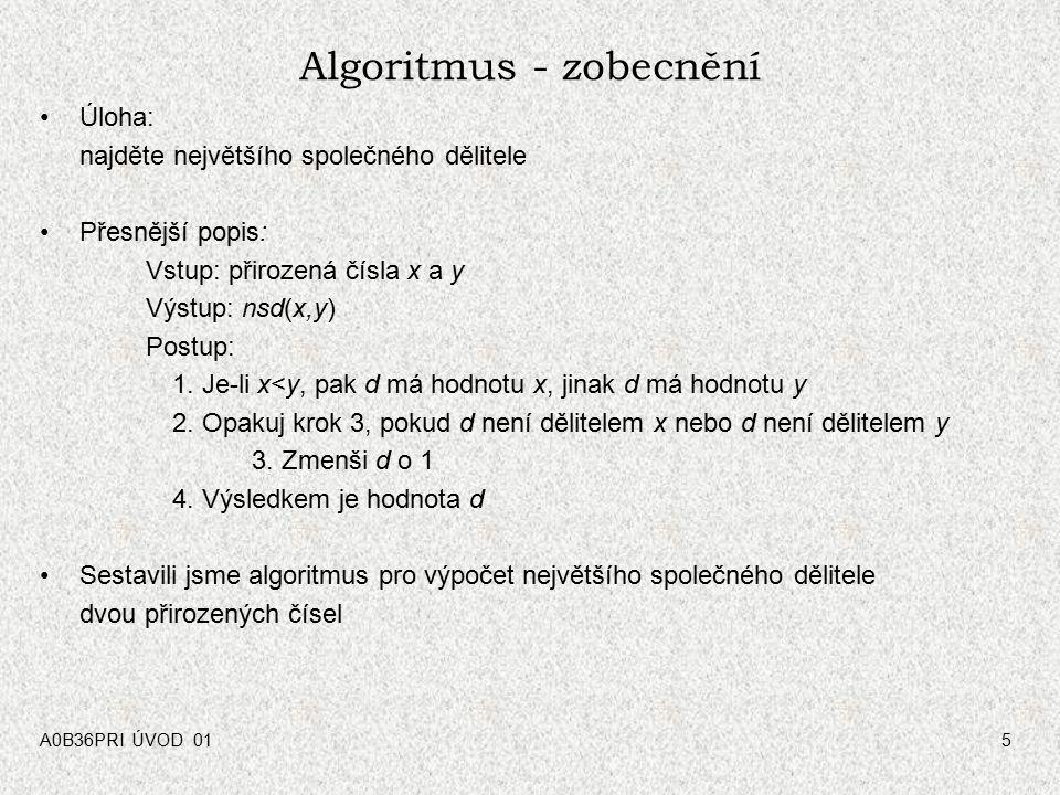 A0B36PRI ÚVOD 015 Algoritmus - zobecnění Úloha: najděte největšího společného dělitele Přesnější popis: Vstup: přirozená čísla x a y Výstup: nsd(x,y) Postup: 1.