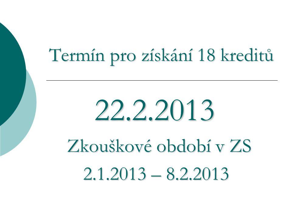 Termín pro získání 18 kreditů 22.2.2013 22.2.2013 Zkouškové období v ZS Zkouškové období v ZS 2.1.2013 – 8.2.2013 2.1.2013 – 8.2.2013