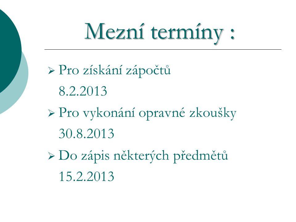Mezní termíny : Mezní termíny :  Pro získání zápočtů 8.2.2013  Pro vykonání opravné zkoušky 30.8.2013  Do zápis některých předmětů 15.2.2013
