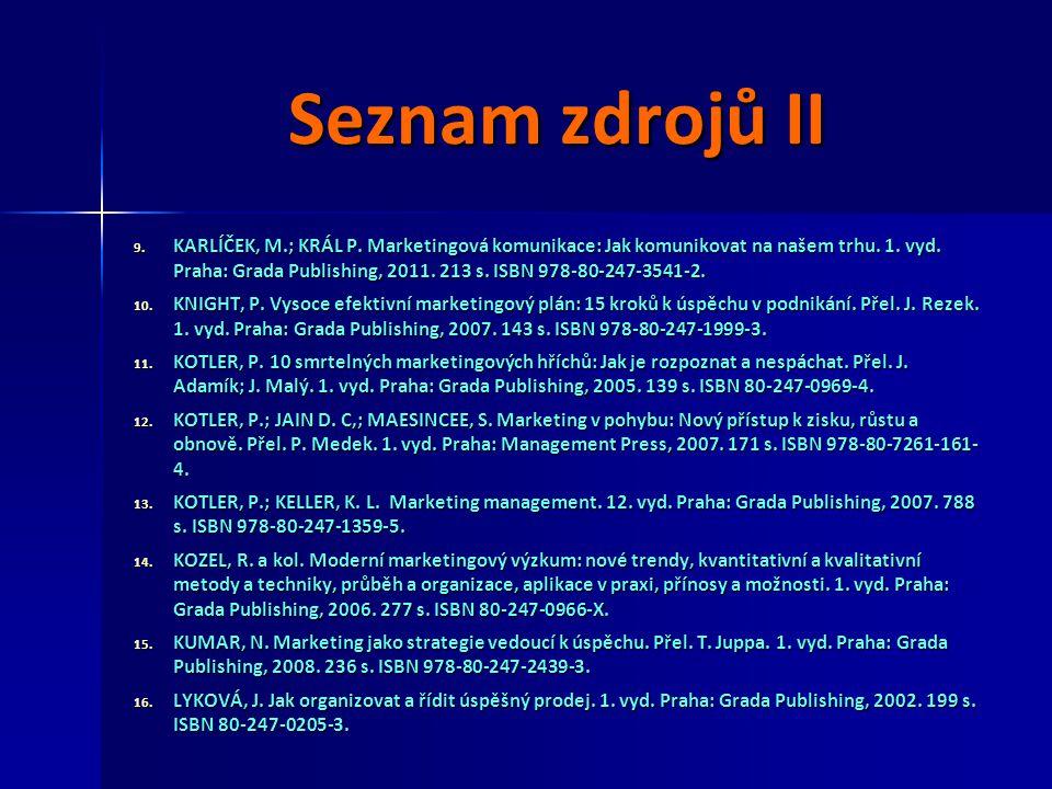Seznam zdrojů II 9. KARLÍČEK, M.; KRÁL P. Marketingová komunikace: Jak komunikovat na našem trhu. 1. vyd. Praha: Grada Publishing, 2011. 213 s. ISBN 9