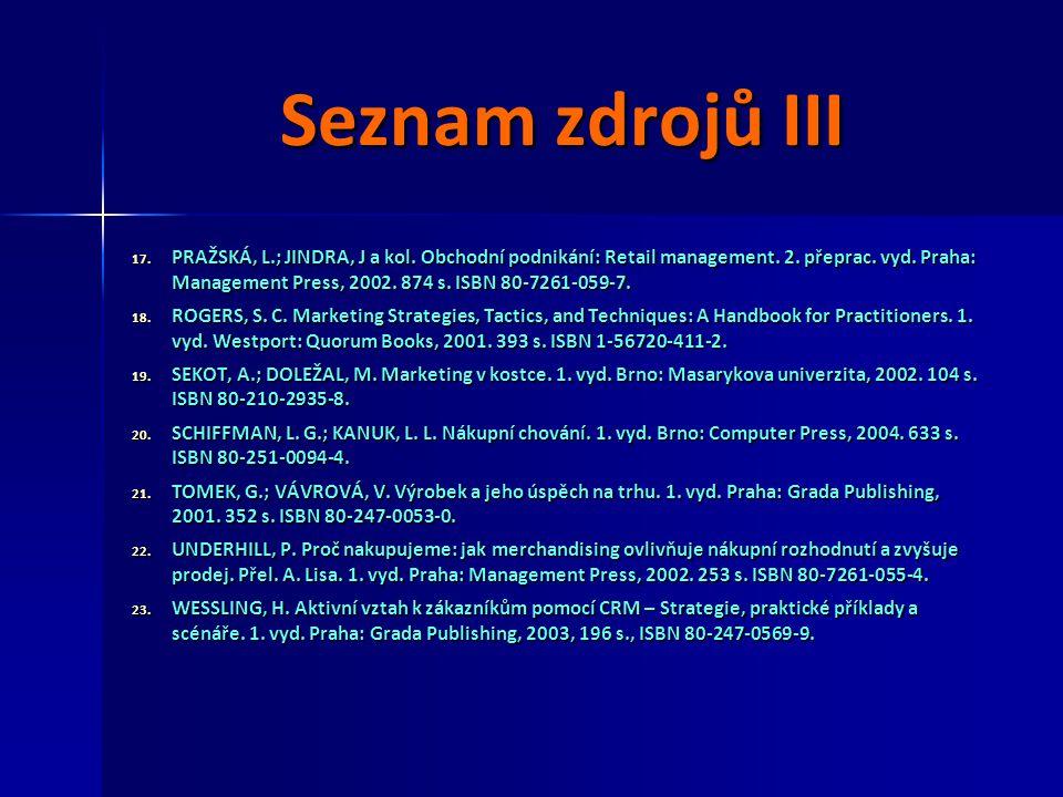 Seznam zdrojů III 17. PRAŽSKÁ, L.; JINDRA, J a kol. Obchodní podnikání: Retail management. 2. přeprac. vyd. Praha: Management Press, 2002. 874 s. ISBN