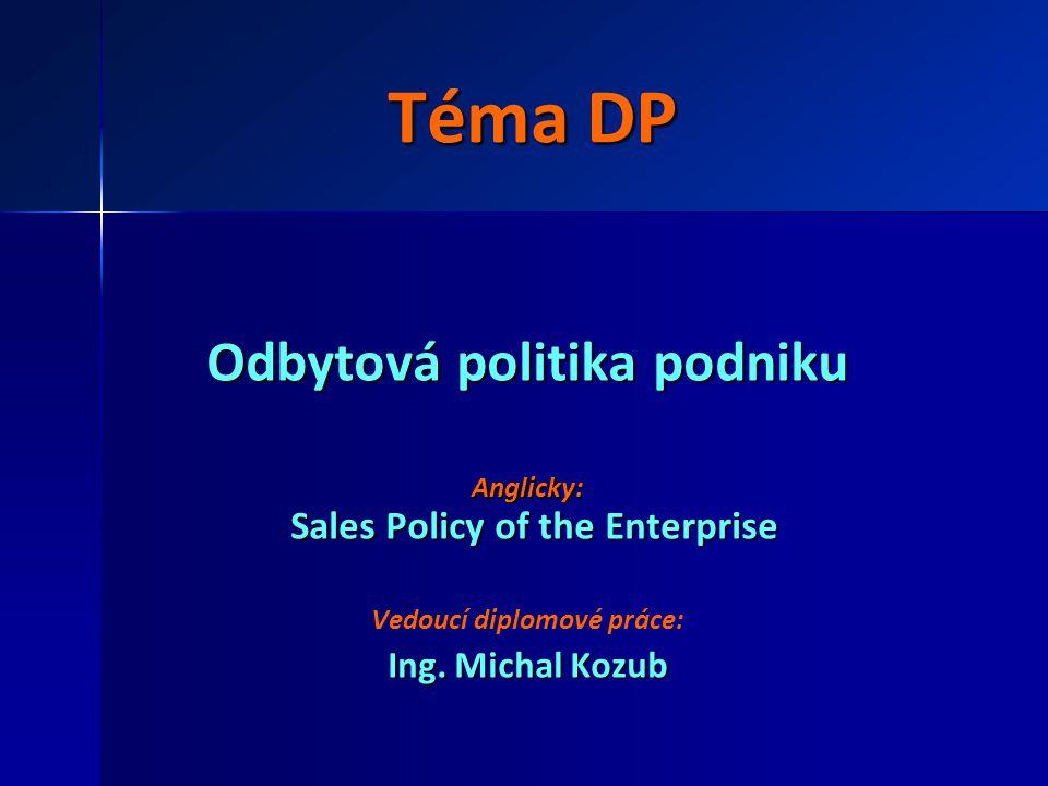 Téma DP Odbytová politika podniku Anglicky: Sales Policy of the Enterprise Vedoucí diplomové práce: Ing. Michal Kozub