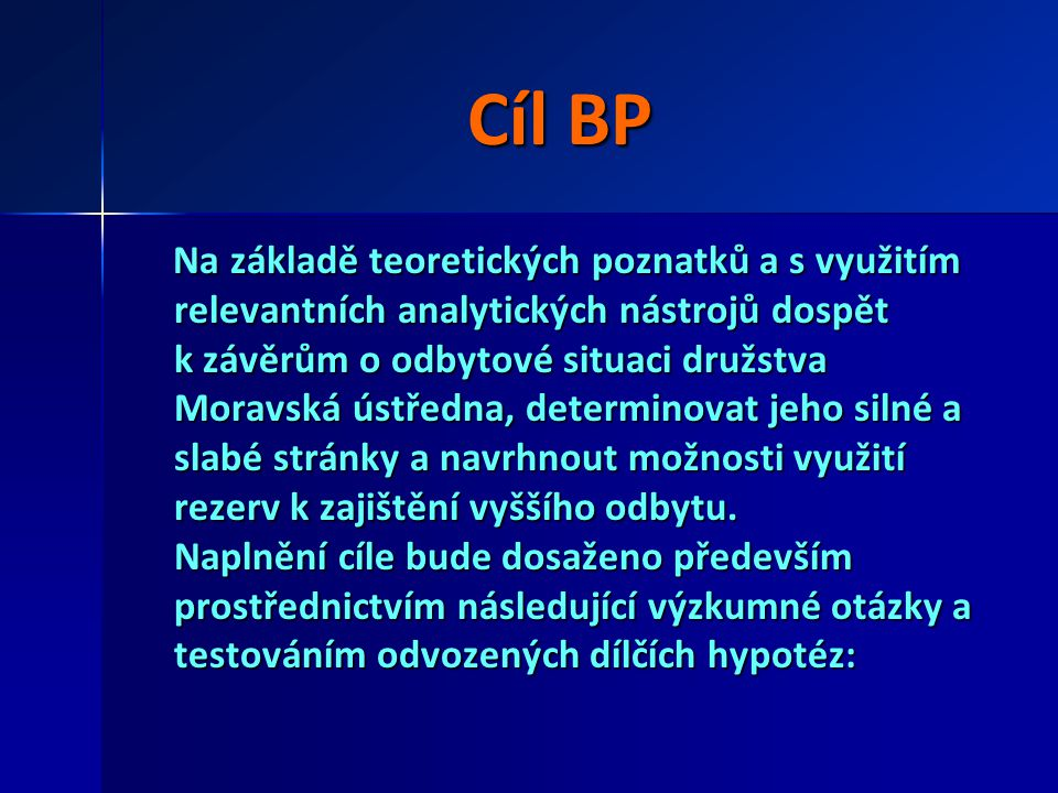 Cíl BP Na základě teoretických poznatků a s využitím relevantních analytických nástrojů dospět k závěrům o odbytové situaci družstva Moravská ústředna
