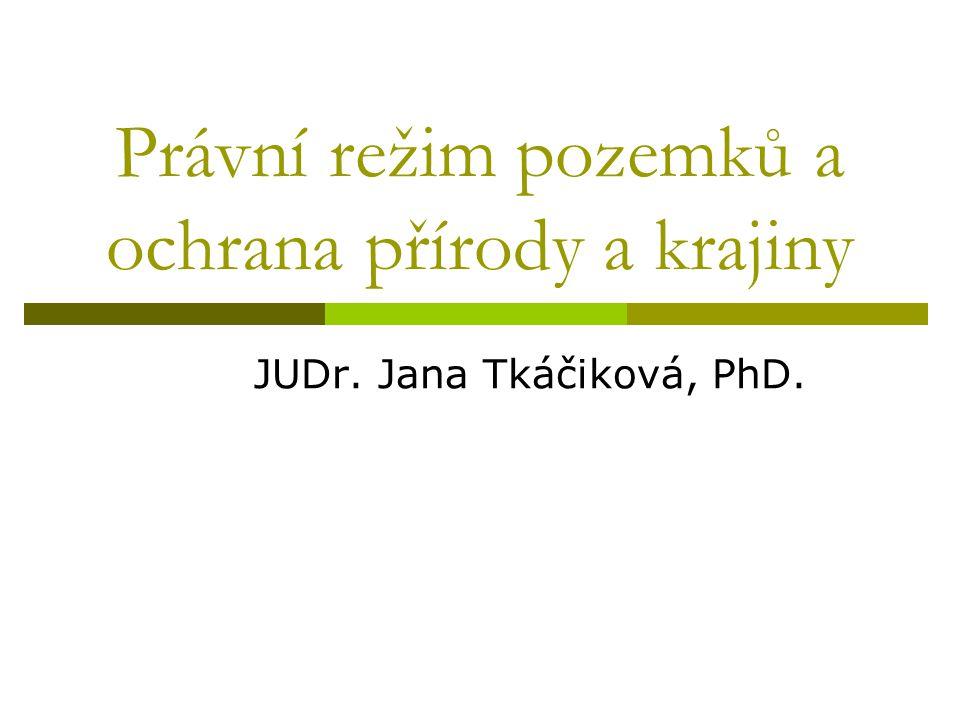 Právní režim pozemků a ochrana přírody a krajiny JUDr. Jana Tkáčiková, PhD.